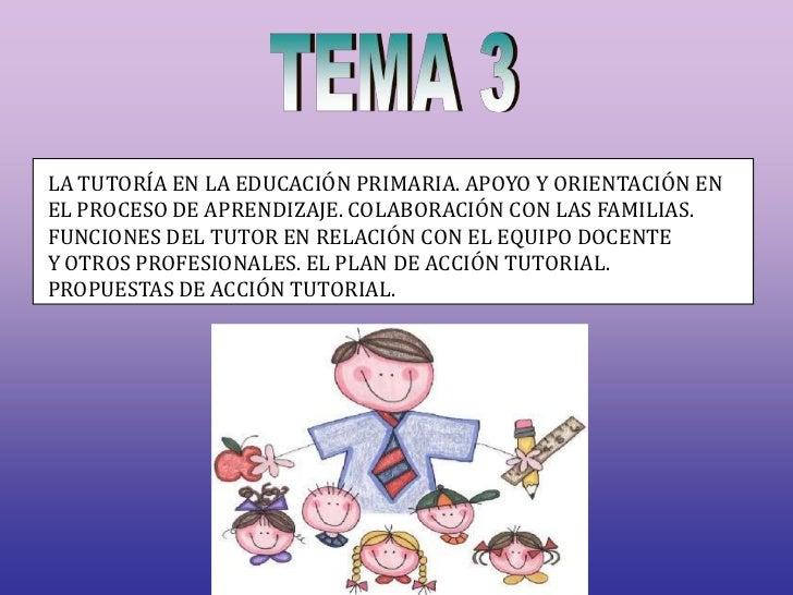 TEMA 3<br />LA TUTORÍA EN LA EDUCACIÓN PRIMARIA. APOYO Y ORIENTACIÓN EN<br />EL PROCESO DE APRENDIZAJE. COLABORACIÓN CON L...