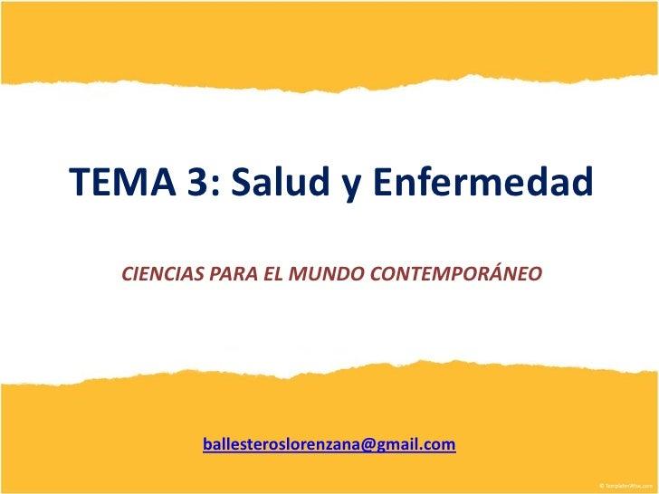 TEMA 3: Salud y Enfermedad  CIENCIAS PARA EL MUNDO CONTEMPORÁNEO        ballesteroslorenzana@gmail.com
