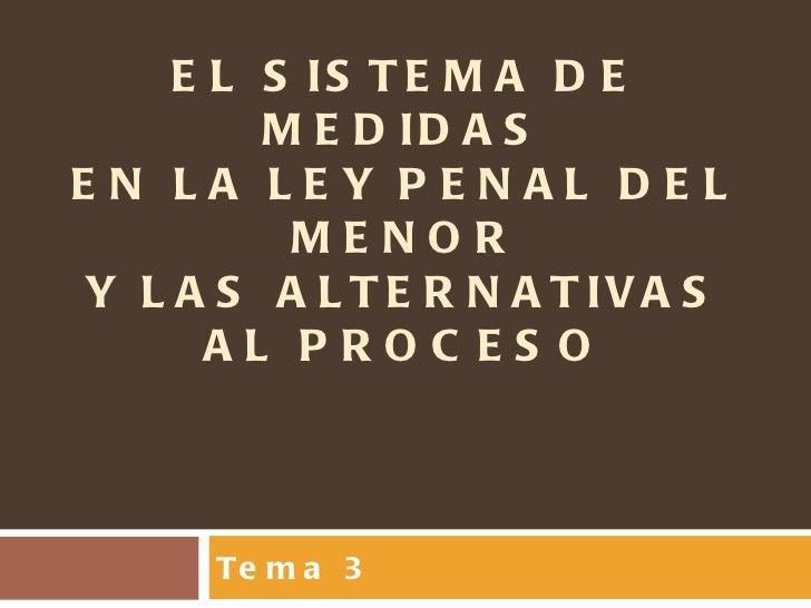 EL SISTEMA DE MEDIDAS EN LA LEY PENAL DEL MENOR Y LAS ALTERNATIVAS AL PROCESO Tema 3