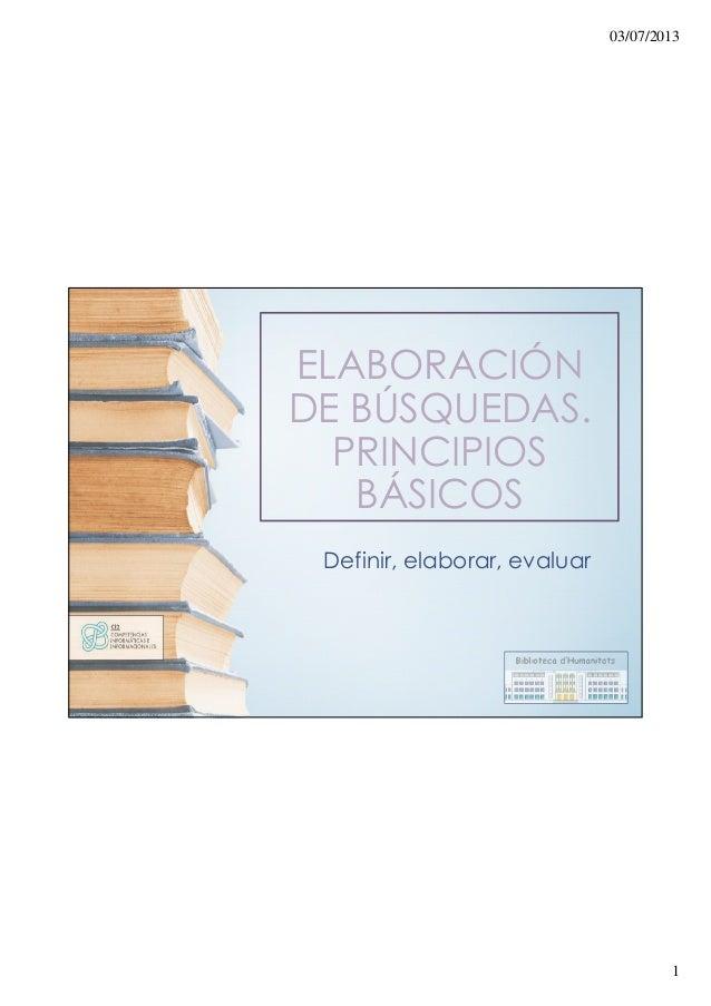 03/07/2013 1 ELABORACIÓN DE BÚSQUEDAS. PRINCIPIOS BÁSICOS Definir, elaborar, evaluar