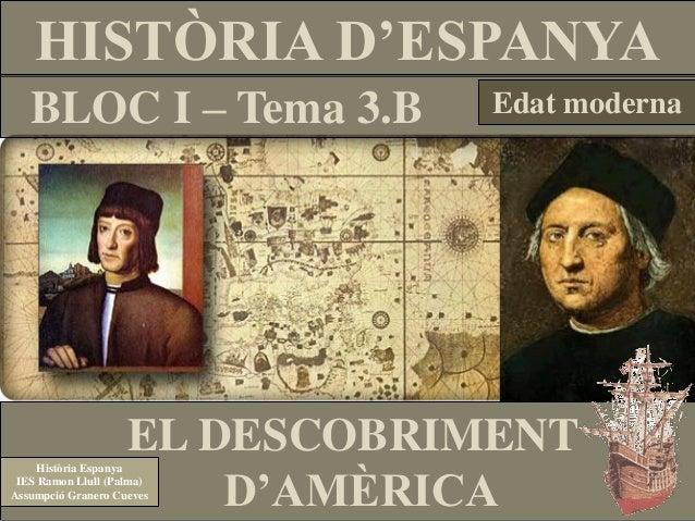 HISTÒRIA D'ESPANYA BLOC I – Tema 3.B  Edat moderna  EL DESCOBRIMENT D'AMÈRICA  Història Espanya IES Ramon Llull (Palma) As...
