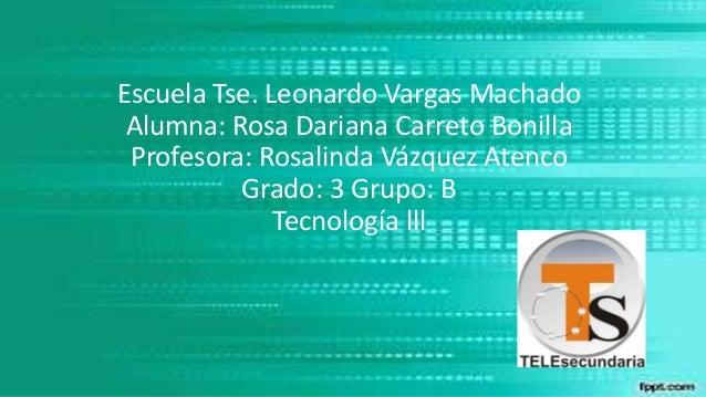 Escuela Tse. Leonardo Vargas Machado Alumna: Rosa Dariana Carreto Bonilla Profesora: Rosalinda Vázquez Atenco Grado: 3 Gru...