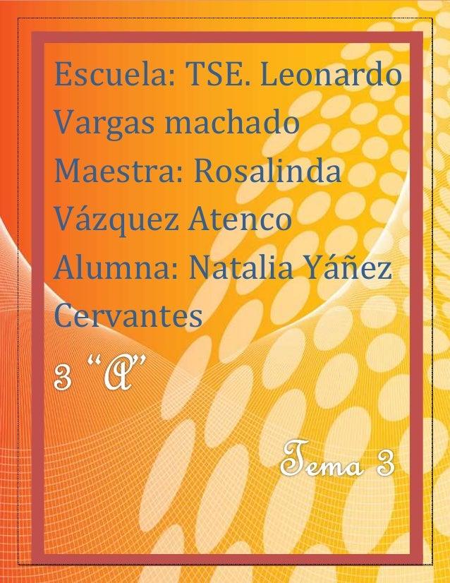 1  Escuela: TSE. Leonardo  Vargas machado  Maestra: Rosalinda  Vázquez Atenco  Alumna: Natalia Yáñez  Cervantes