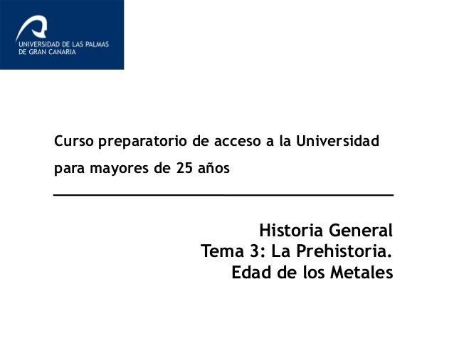 Curso preparatorio de acceso a la Universidad para mayores de 25 años Historia General Tema 3: La Prehistoria. Edad de los...