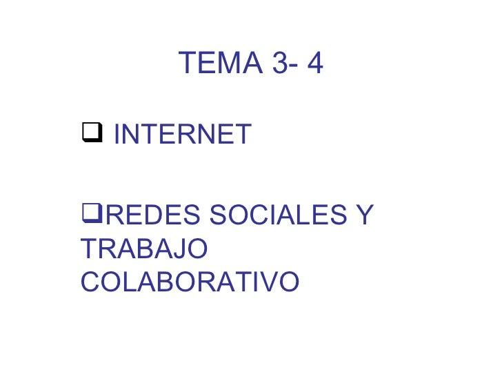 TEMA 3- 4 <ul><li>INTERNET </li></ul><ul><li>REDES SOCIALES Y TRABAJO COLABORATIVO </li></ul>
