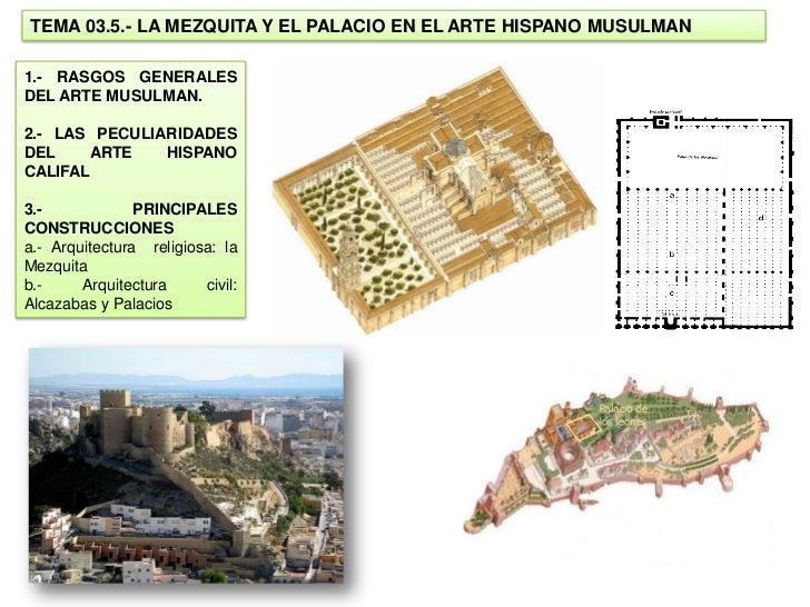 TEMA 03.5.- LA MEZQUITA Y EL PALACIO EN EL ARTE HISPANO MUSULMAN1.- RASGOS GENERALESDEL ARTE MUSULMAN.2.- LAS PECULIARIDAD...