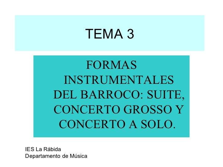 TEMA 3 FORMAS INSTRUMENTALES DEL BARROCO: SUITE, CONCERTO GROSSO Y CONCERTO A SOLO.  IES La Rábida Departamento de Música