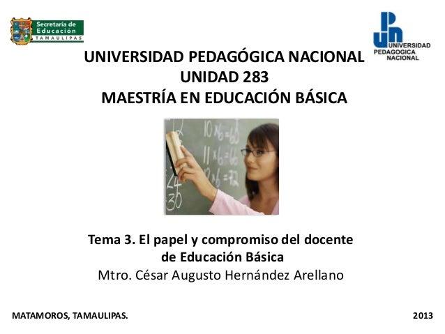 UNIVERSIDAD PEDAGÓGICA NACIONALUNIDAD 283MAESTRÍA EN EDUCACIÓN BÁSICATema 3. El papel y compromiso del docentede Educación...