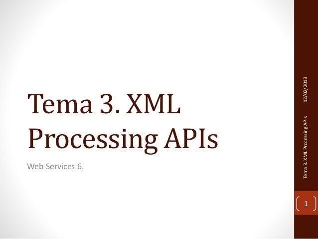 Tema 3. XML  Processing APIs  Web Services 6.  Tema 3. XML Processing APIs 12/02/2013  1