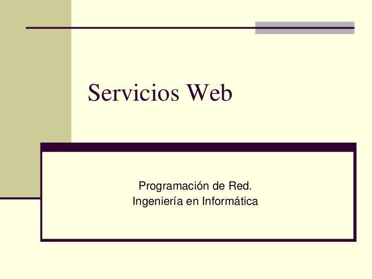 Servicios Web     Programación de Red.    Ingeniería en Informática