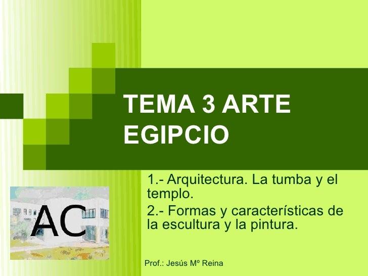 TEMA 3 ARTEEGIPCIO 1.- Arquitectura. La tumba y el templo. 2.- Formas y características de la escultura y la pintura. Prof...