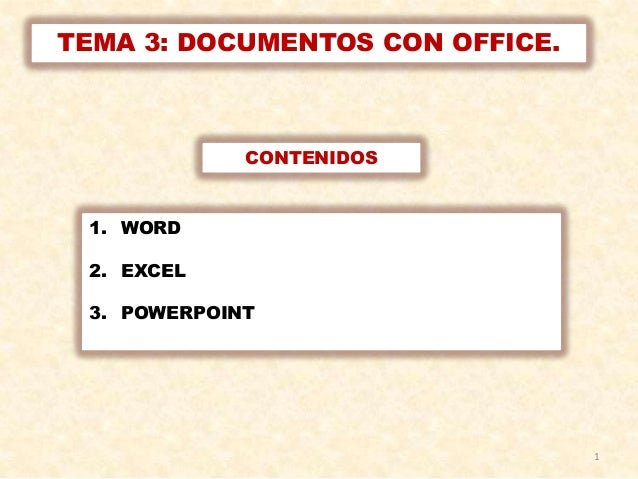 TEMA 3: DOCUMENTOS CON OFFICE.             CONTENIDOS 1. WORD 2. EXCEL 3. POWERPOINT                                 1