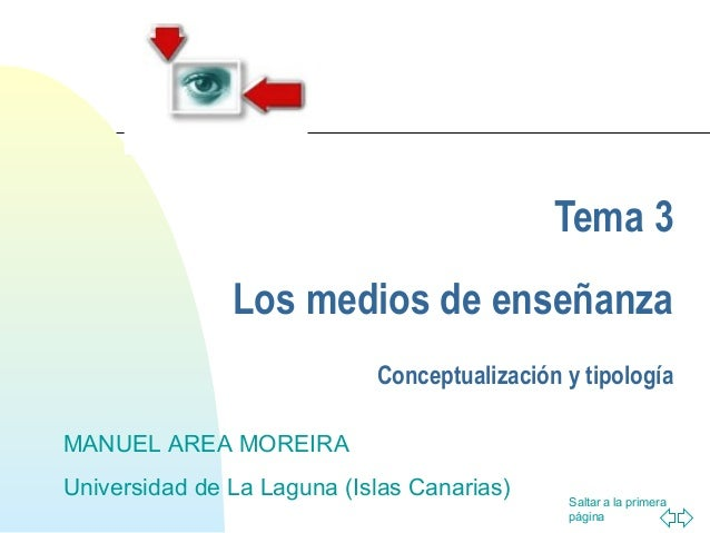 Saltar a la primera página Tema 3 Los medios de enseñanza Conceptualización y tipología MANUEL AREA MOREIRA Universidad de...