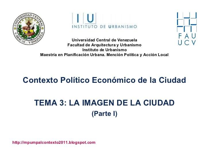 Contexto Político Económico de la Ciudad TEMA 3: LA IMAGEN DE LA CIUDAD (Parte I) http://mpumpalcontexto2011.blogspot.com ...