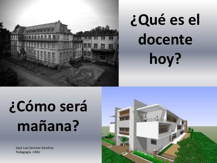 ¿Qué es el docente hoy?<br />¿Cómo será mañana?<br />José Luis Serrano Sánchez<br />Pedagogía. UMU<br />