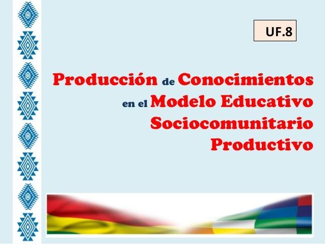Producción de Conocimientos en el Modelo Educativo Sociocomunitario Productivo UF.8