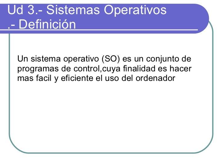Ud 3.- Sistemas Operativos .- Definición <ul><ul><li>Un sistema operativo (SO) es un conjunto de programas de control,cuya...
