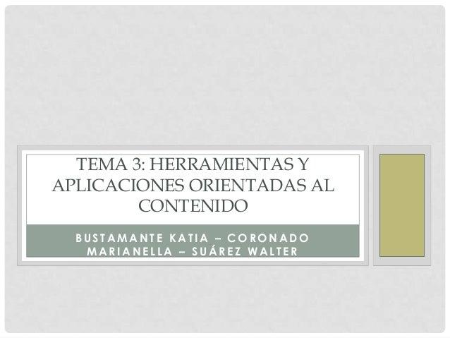 TEMA 3: HERRAMIENTAS YAPLICACIONES ORIENTADAS AL        CONTENIDO  BUSTAMANTE KATIA – CORONADO   MARIANELLA – SUÁREZ WALTER