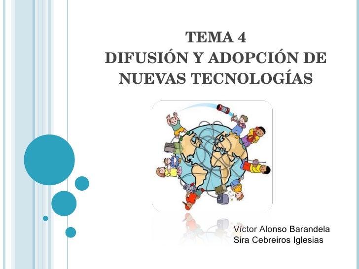 TEMA 4 DIFUSIÓN Y ADOPCIÓN DE NUEVAS TECNOLOGÍAS Víctor Alonso Barandela Sira Cebreiros Iglesias