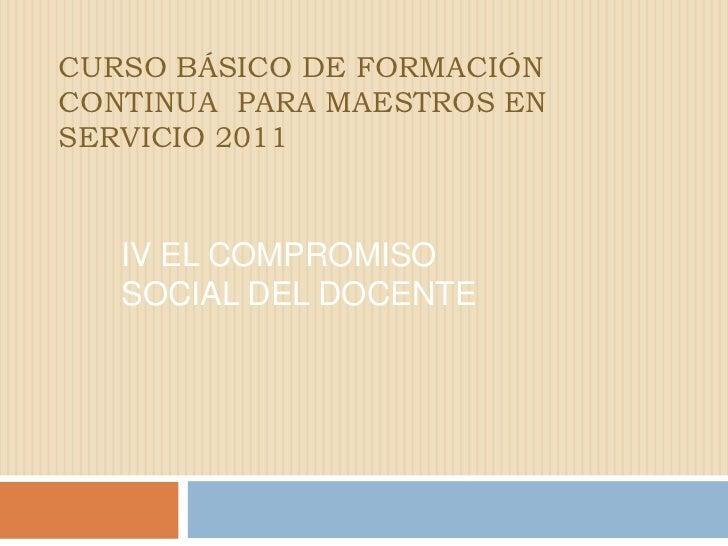 CURSO BÁSICO DE FORMACIÓN CONTINUA  PARA MAESTROS EN SERVICIO 2011<br />IV El compromiso  social del docente<br />