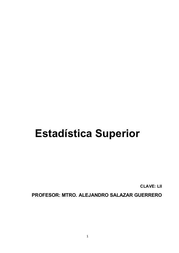 Estadística Superior                                  CLAVE: LIIPROFESOR: MTRO. ALEJANDRO SALAZAR GUERRERO                 1