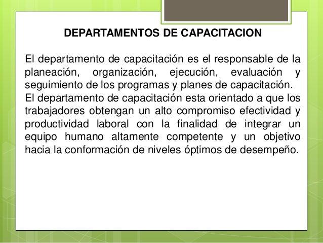 DEPARTAMENTOS DE CAPACITACION El departamento de capacitación es el responsable de la planeación, organización, ejecución,...