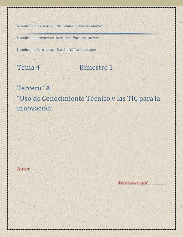 1  Nombre de la Escuela: TSE Leonardo Vargas Machado  Nombre de la maestra: Rosalinda Vázquez Atenco  Nombre de la Alumna:...