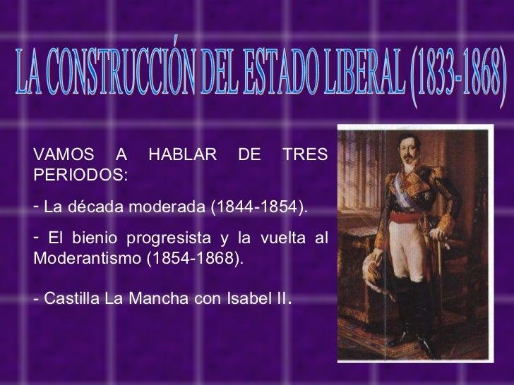 LA CONSTRUCCIÓN DEL ESTADO LIBERAL (1833-1868) <ul><li>VAMOS A HABLAR DE TRES PERIODOS: </li></ul><ul><li>La década modera...