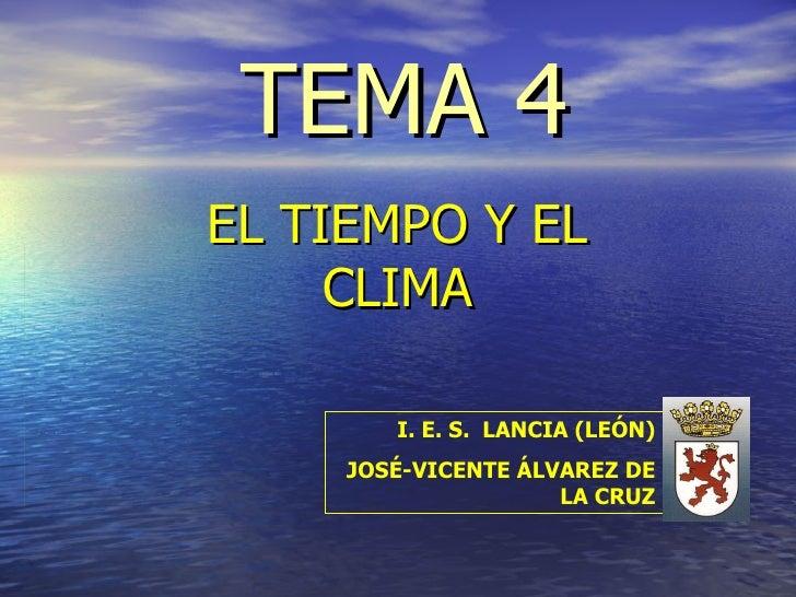 TEMA 4 EL TIEMPO Y EL CLIMA I. E. S.  LANCIA (LEÓN) JOSÉ-VICENTE ÁLVAREZ DE LA CRUZ