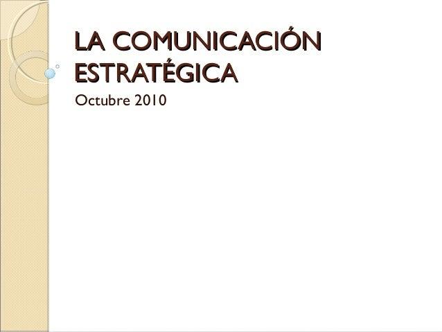 LA COMUNICACIÓNLA COMUNICACIÓN ESTRATÉGICAESTRATÉGICA Octubre 2010