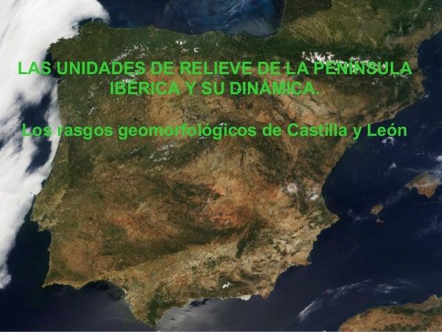 LAS UNIDADES DE RELIEVE DE LA PENÍNSULA  IBÉRICA Y SU DINÁMICA.  Los rasgos geomorfológicos de Castilla y León