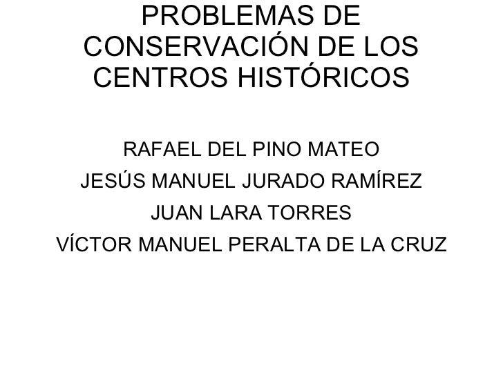 PROBLEMAS DE CONSERVACIÓN DE LOS CENTROS HISTÓRICOS RAFAEL DEL PINO MATEO JESÚS MANUEL JURADO RAMÍREZ JUAN LARA TORRES VÍC...
