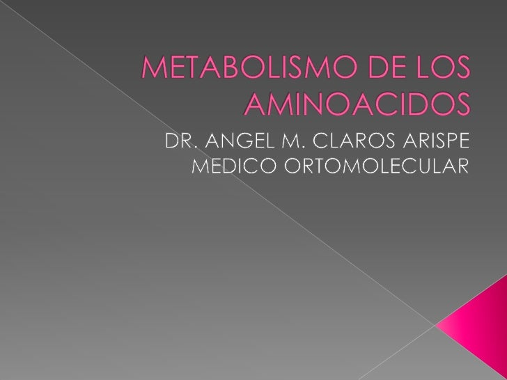 METABOLISMO DE LOS AMINOACIDOS<br />DR. ANGEL M. CLAROS ARISPE<br />MEDICO ORTOMOLECULAR<br />