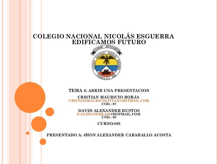 COLEGIO NACIONAL NICOLÁS ESGUERRA         EDIFICAMOS FUTURO          TEMA 4: ABRIR UNA PRESENTACION              CRISTIAN ...