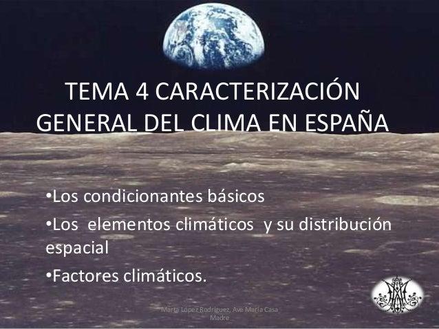 TEMA 4 CARACTERIZACIÓN GENERAL DEL CLIMA EN ESPAÑA •Los condicionantes básicos •Los elementos climáticos y su distribución...