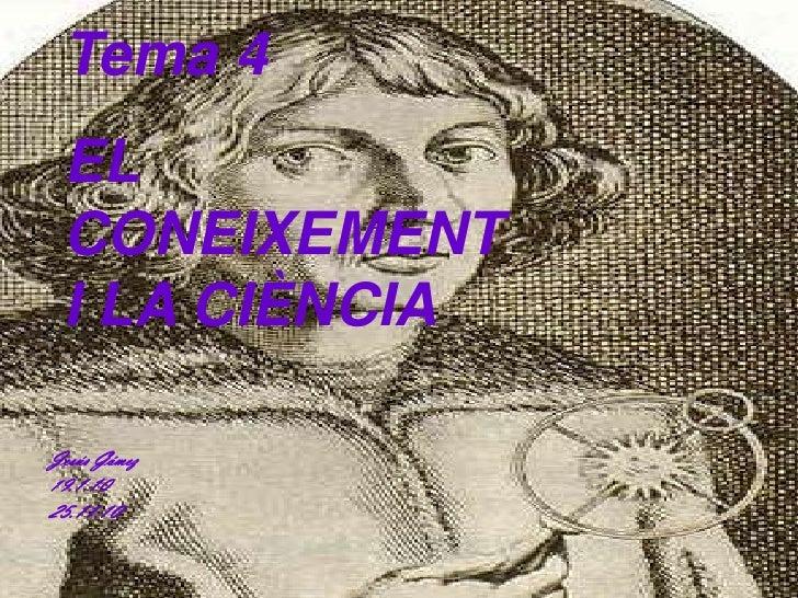 Tema 4  <br />EL CONEIXEMENT I LA CIÈNCIA<br />Jesús Gómez<br />19.1.10<br />25.11.10<br />