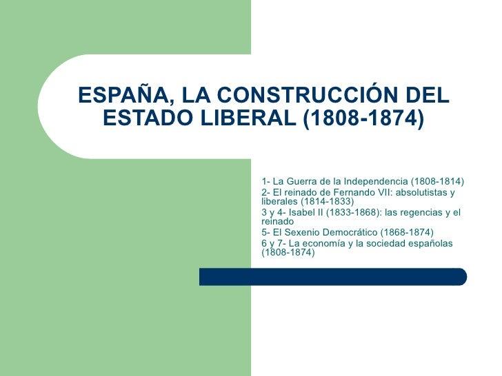 ESPAÑA, LA CONSTRUCCIÓN DEL ESTADO LIBERAL (1808-1874) 1- La Guerra de la Independencia (1808-1814) 2- El reinado de Ferna...