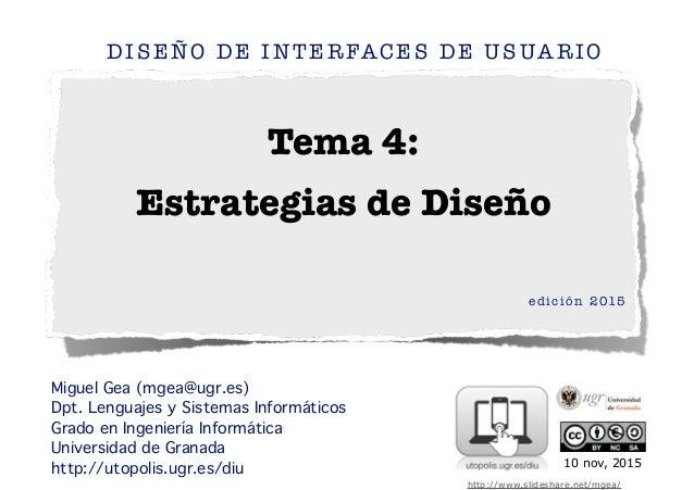 Tema 4: Estrategias de Diseño DISEÑO DE INTERFACES DE USUARIO edición 2015 ! ! Miguel Gea (mgea@ugr.es) Dpt. Lenguajes y S...