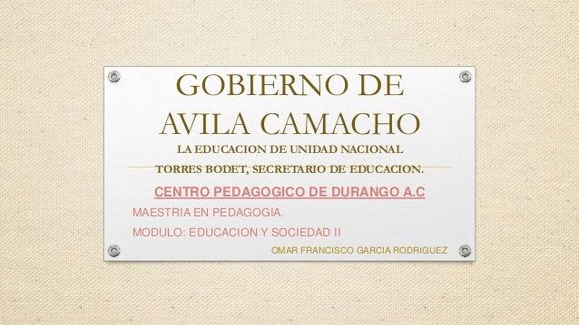 GOBIERNO DE AVILA CAMACHO LA EDUCACION DE UNIDAD NACIONAL TORRES BODET, SECRETARIO DE EDUCACION. CENTRO PEDAGOGICO DE DURA...