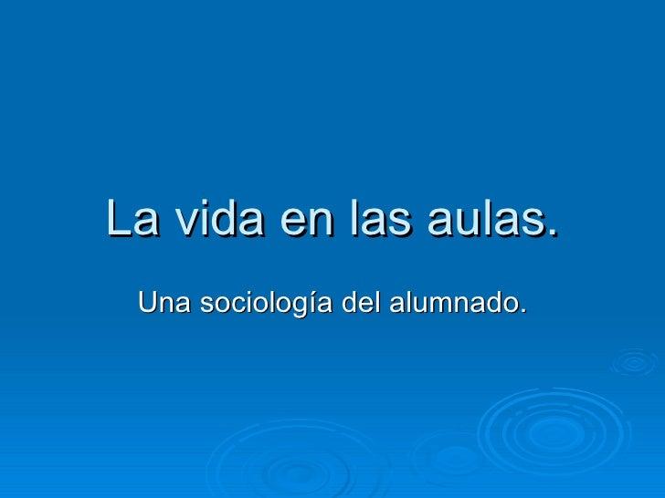 La vida en las aulas. Una sociología del alumnado.