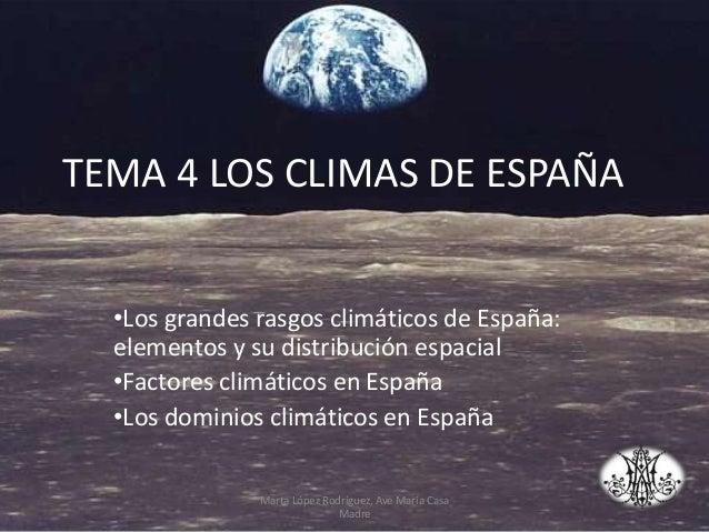 TEMA 4 LOS CLIMAS DE ESPAÑA •Los grandes rasgos climáticos de España: elementos y su distribución espacial •Factores climá...