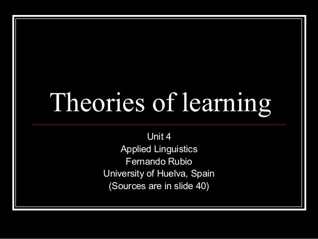 Theories of learning Unit 4 Applied Linguistics Fernando Rubio University of Huelva, Spain (Sources are in slide 40)