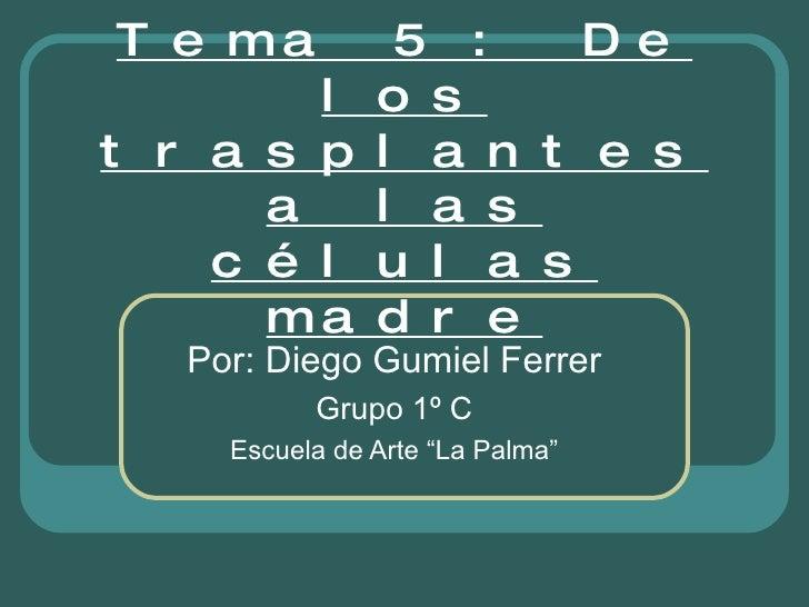 """Tema 5 : De los trasplantes a las células madre Por: Diego Gumiel Ferrer Grupo 1º C Escuela de Arte """"La Palma"""""""
