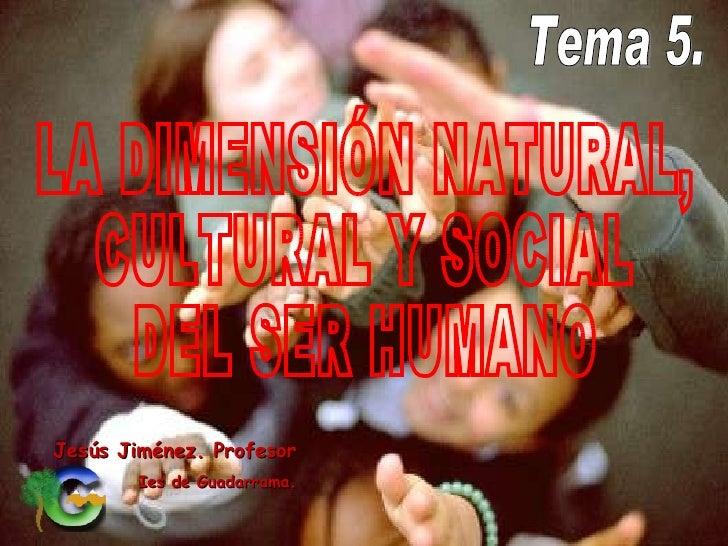 Jesús Jiménez. Profesor Ies de Guadarrama. Tema 5.  LA DIMENSIÓN NATURAL, CULTURAL Y SOCIAL DEL SER HUMANO