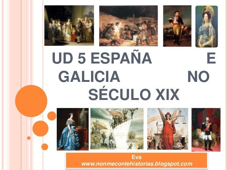 UD 5 ESPAÑA             E GALICIA                NO SÉCULO XIX <br />Eva<br />www.nonmecontehistorias.blogspot.com<br />