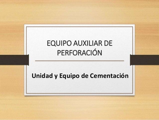 EQUIPO AUXILIAR DE  PERFORACIÓN  Unidad y Equipo de Cementación