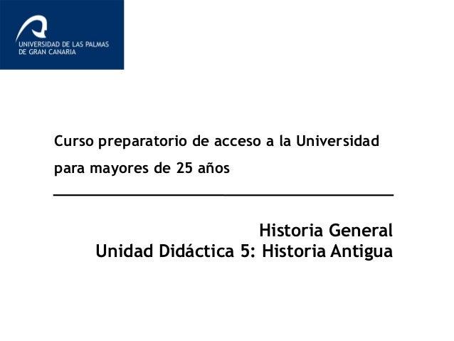 Curso preparatorio de acceso a la Universidad para mayores de 25 años Historia General Unidad Didáctica 5: Historia Antigua