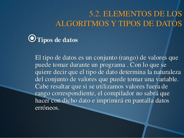 5.2. ELEMENTOS DE LOS ALGORITMOS Y TIPOS DE DATOS  Tipos de datos El tipo de datos es un conjunto (rango) de valores que ...