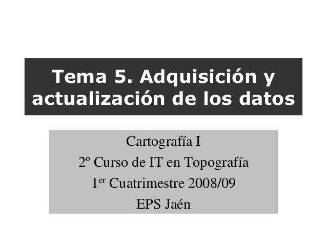 Tema 5. Adquisición yactualización de los datos            Cartografía I    2º Curso de IT en Topografía      1er Cuatrime...