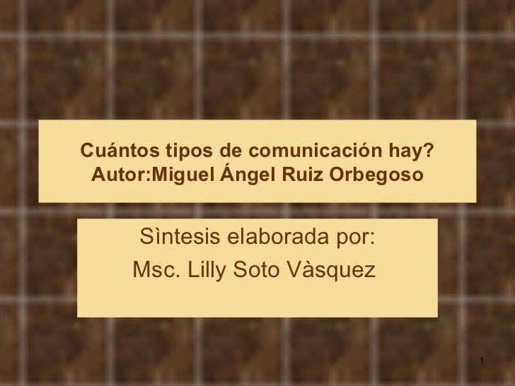 Cuántos tipos de comunicación hay? Autor:Miguel Ángel Ruiz Orbegoso Sìntesis elaborada por: Msc. Lilly Soto Vàsquez